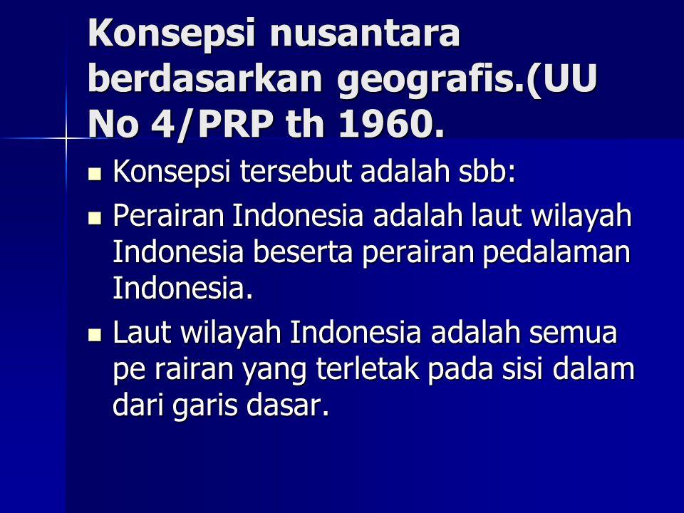 Konsepsi nusantara berdasarkan geografis.(UU No 4/PRP th 1960. Konsepsi tersebut adalah sbb: Konsepsi tersebut adalah sbb: Perairan Indonesia adalah l
