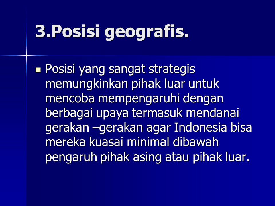 3.Posisi geografis. Posisi yang sangat strategis memungkinkan pihak luar untuk mencoba mempengaruhi dengan berbagai upaya termasuk mendanai gerakan –g