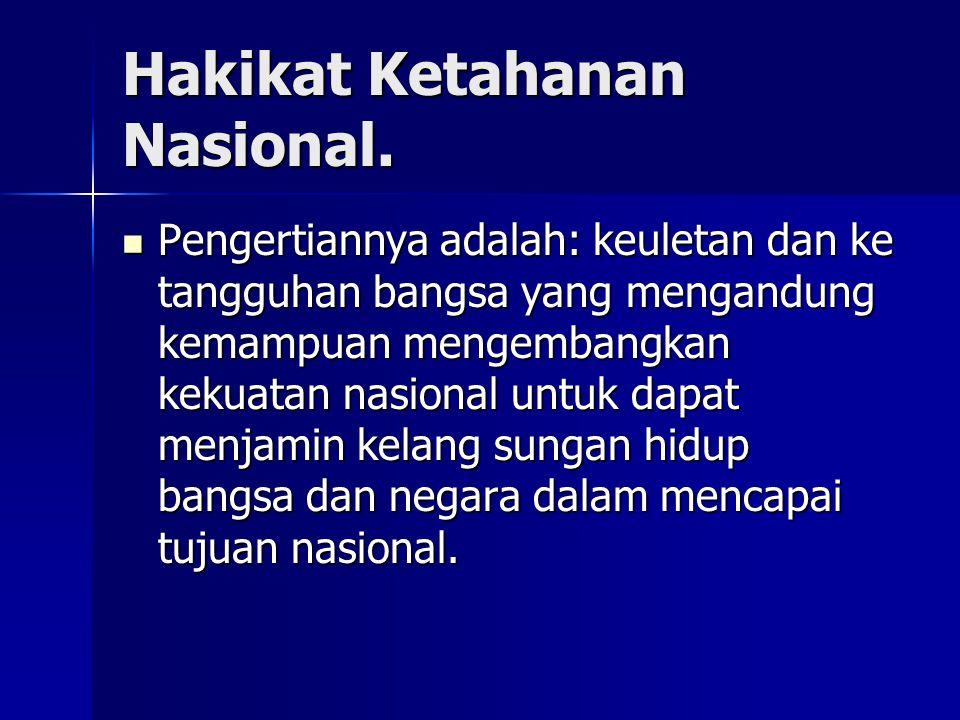 Hakikat Ketahanan Nasional. Pengertiannya adalah: keuletan dan ke tangguhan bangsa yang mengandung kemampuan mengembangkan kekuatan nasional untuk dap
