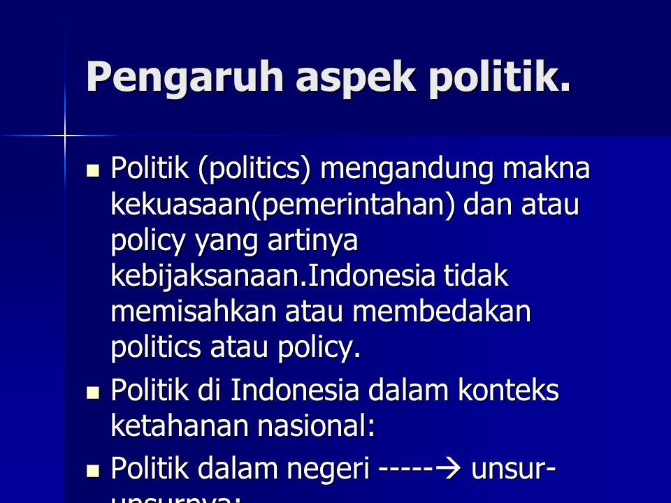 Pengaruh aspek politik. Politik (politics) mengandung makna kekuasaan(pemerintahan) dan atau policy yang artinya kebijaksanaan.Indonesia tidak memisah