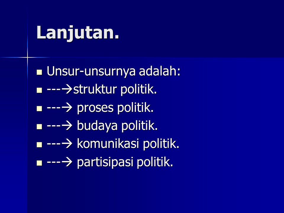 Lanjutan. Unsur-unsurnya adalah: Unsur-unsurnya adalah: ---  struktur politik. ---  struktur politik. ---  proses politik. ---  proses politik. --