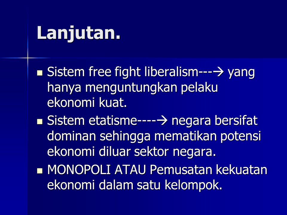 Lanjutan. Sistem free fight liberalism---  yang hanya menguntungkan pelaku ekonomi kuat. Sistem free fight liberalism---  yang hanya menguntungkan p
