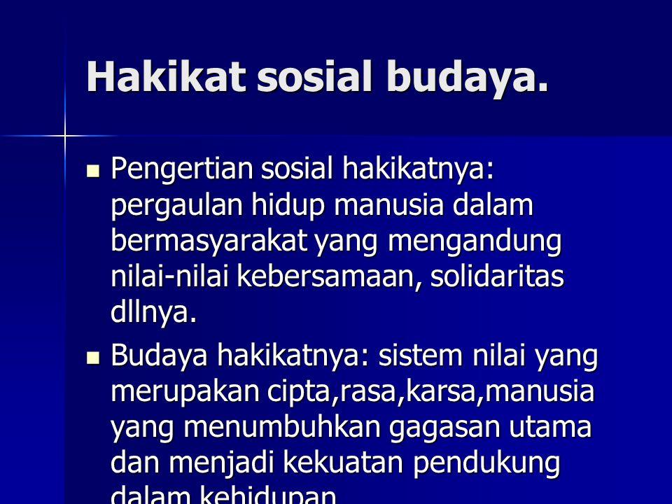 Hakikat sosial budaya. Pengertian sosial hakikatnya: pergaulan hidup manusia dalam bermasyarakat yang mengandung nilai-nilai kebersamaan, solidaritas