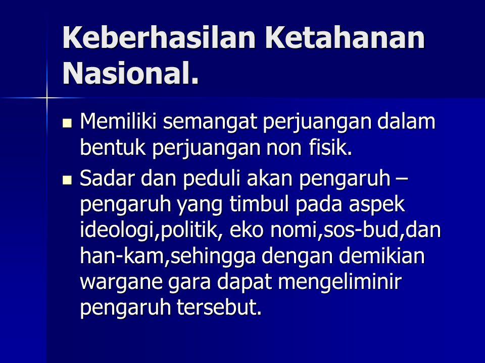 Keberhasilan Ketahanan Nasional. Memiliki semangat perjuangan dalam bentuk perjuangan non fisik. Memiliki semangat perjuangan dalam bentuk perjuangan