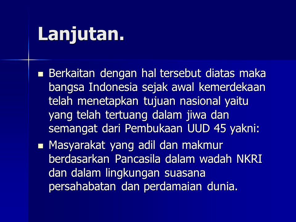 Lanjutan. Berkaitan dengan hal tersebut diatas maka bangsa Indonesia sejak awal kemerdekaan telah menetapkan tujuan nasional yaitu yang telah tertuang