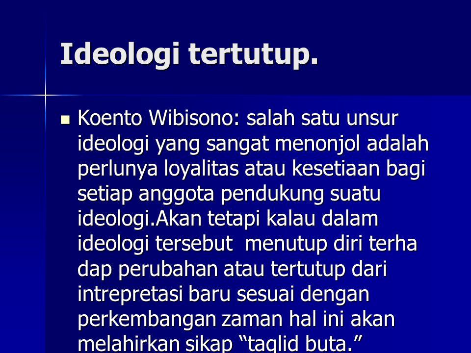 Ideologi tertutup. Koento Wibisono: salah satu unsur ideologi yang sangat menonjol adalah perlunya loyalitas atau kesetiaan bagi setiap anggota penduk