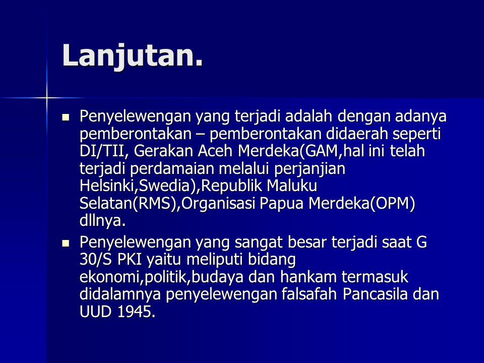 Lanjutan. Penyelewengan yang terjadi adalah dengan adanya pemberontakan – pemberontakan didaerah seperti DI/TII, Gerakan Aceh Merdeka(GAM,hal ini tela