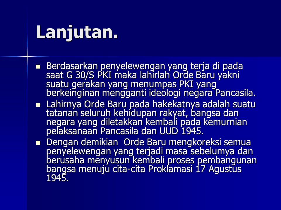 Lanjutan. Berdasarkan penyelewengan yang terja di pada saat G 30/S PKI maka lahirlah Orde Baru yakni suatu gerakan yang menumpas PKI yang berkeinginan