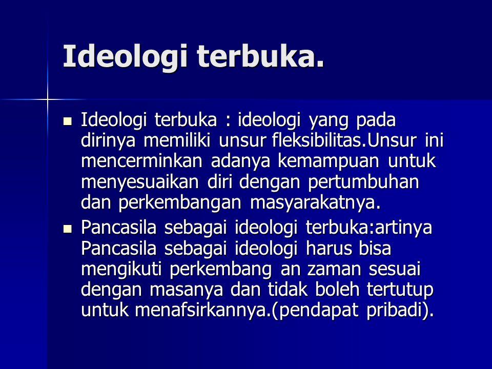 Ideologi terbuka. Ideologi terbuka : ideologi yang pada dirinya memiliki unsur fleksibilitas.Unsur ini mencerminkan adanya kemampuan untuk menyesuaika