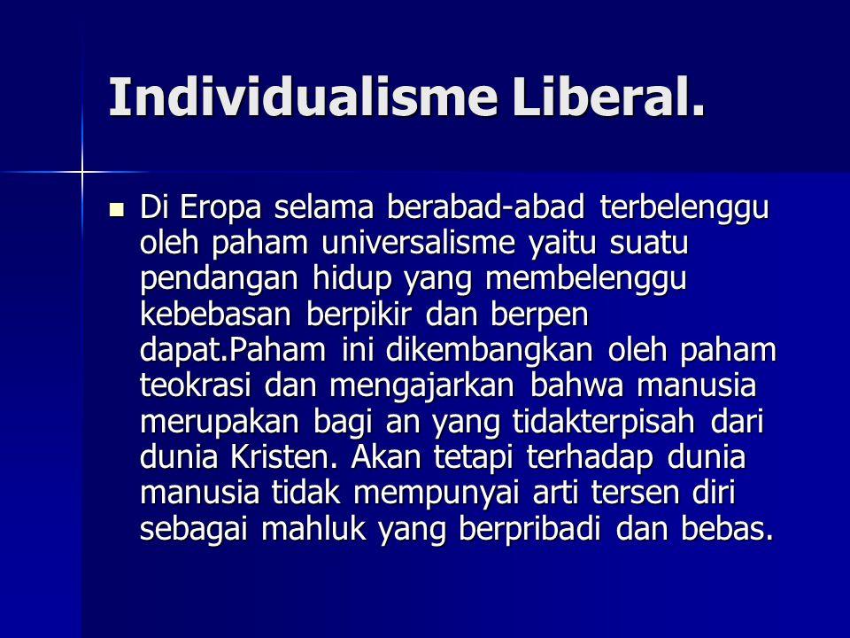 Individualisme Liberal. Di Eropa selama berabad-abad terbelenggu oleh paham universalisme yaitu suatu pendangan hidup yang membelenggu kebebasan berpi