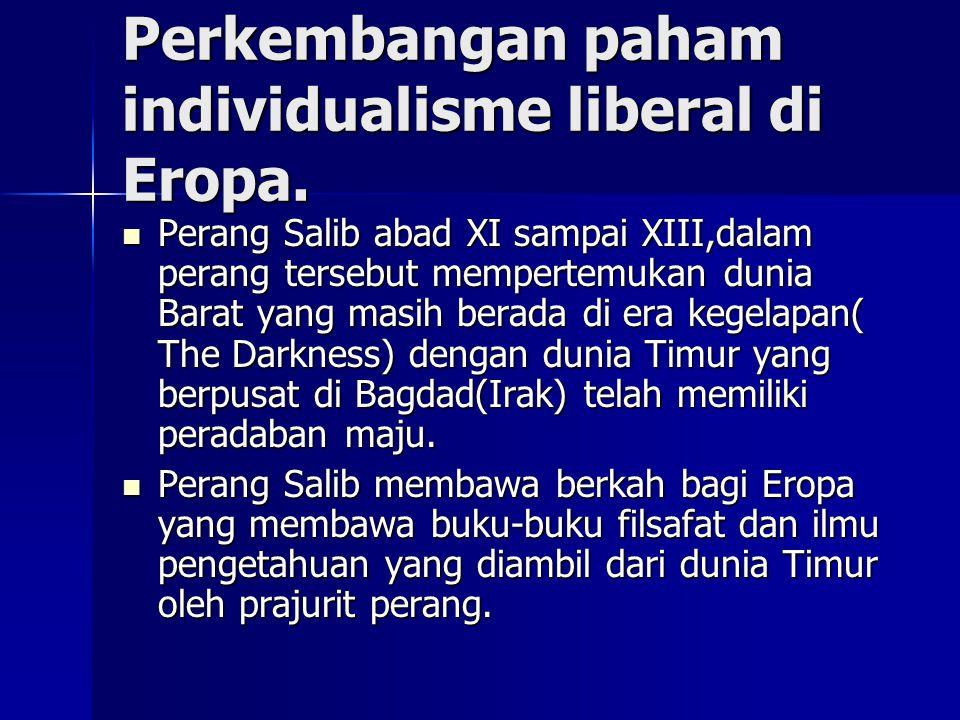 Perkembangan paham individualisme liberal di Eropa. Perang Salib abad XI sampai XIII,dalam perang tersebut mempertemukan dunia Barat yang masih berada
