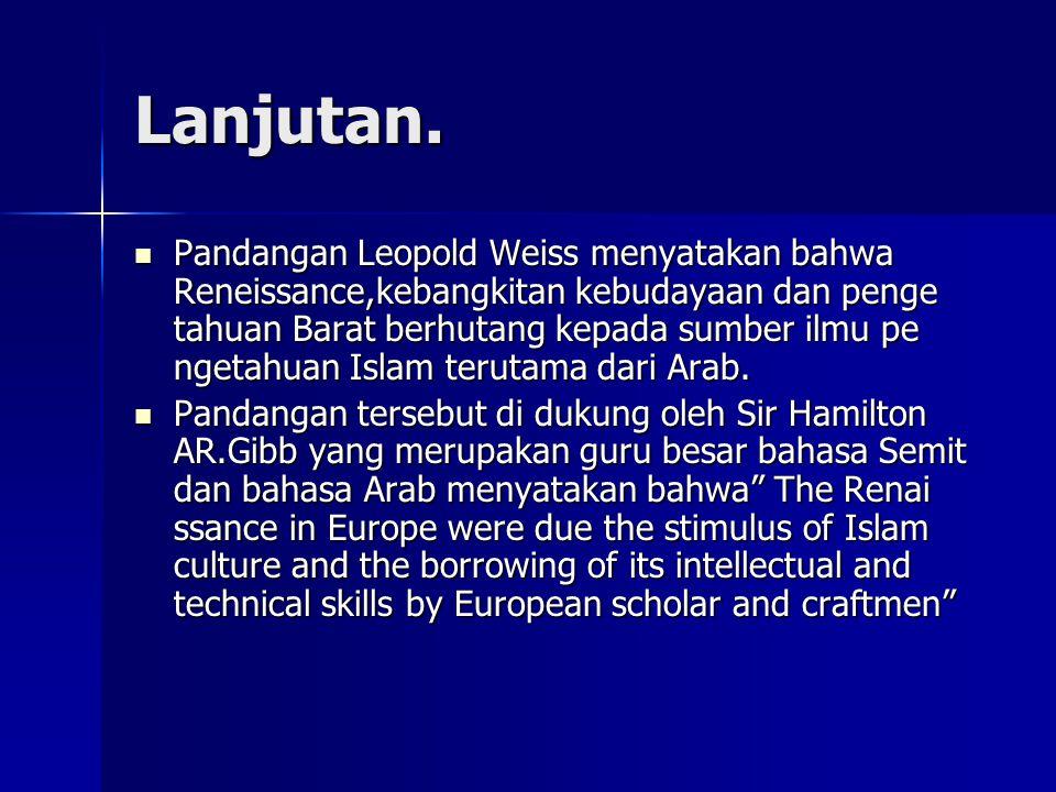 Lanjutan. Pandangan Leopold Weiss menyatakan bahwa Reneissance,kebangkitan kebudayaan dan penge tahuan Barat berhutang kepada sumber ilmu pe ngetahuan