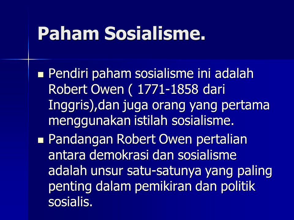 Paham Sosialisme. Pendiri paham sosialisme ini adalah Robert Owen ( 1771-1858 dari Inggris),dan juga orang yang pertama menggunakan istilah sosialisme