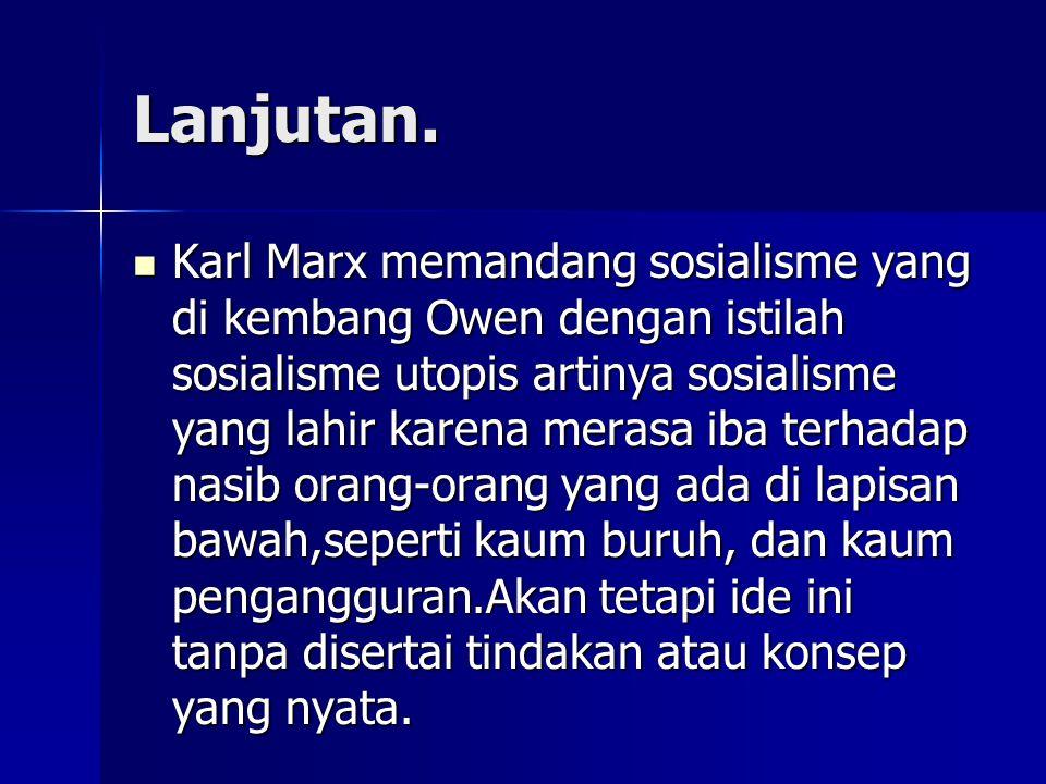 Lanjutan. Karl Marx memandang sosialisme yang di kembang Owen dengan istilah sosialisme utopis artinya sosialisme yang lahir karena merasa iba terhada