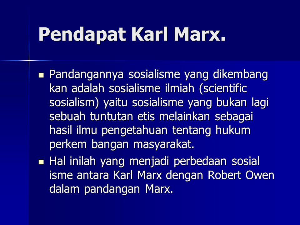 Pendapat Karl Marx. Pandangannya sosialisme yang dikembang kan adalah sosialisme ilmiah (scientific sosialism) yaitu sosialisme yang bukan lagi sebuah