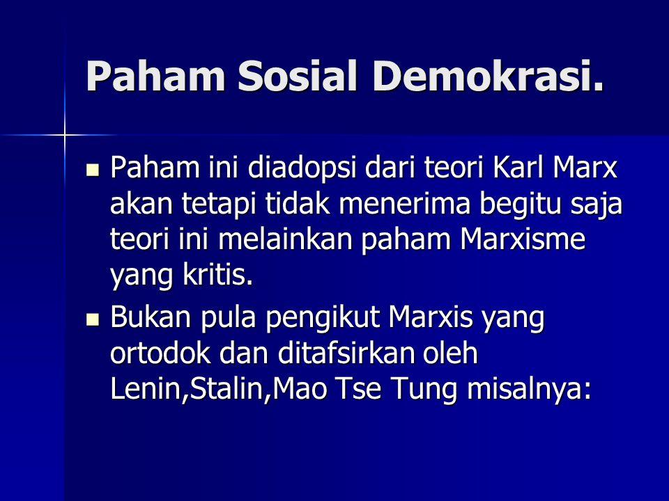 Paham Sosial Demokrasi. Paham ini diadopsi dari teori Karl Marx akan tetapi tidak menerima begitu saja teori ini melainkan paham Marxisme yang kritis.