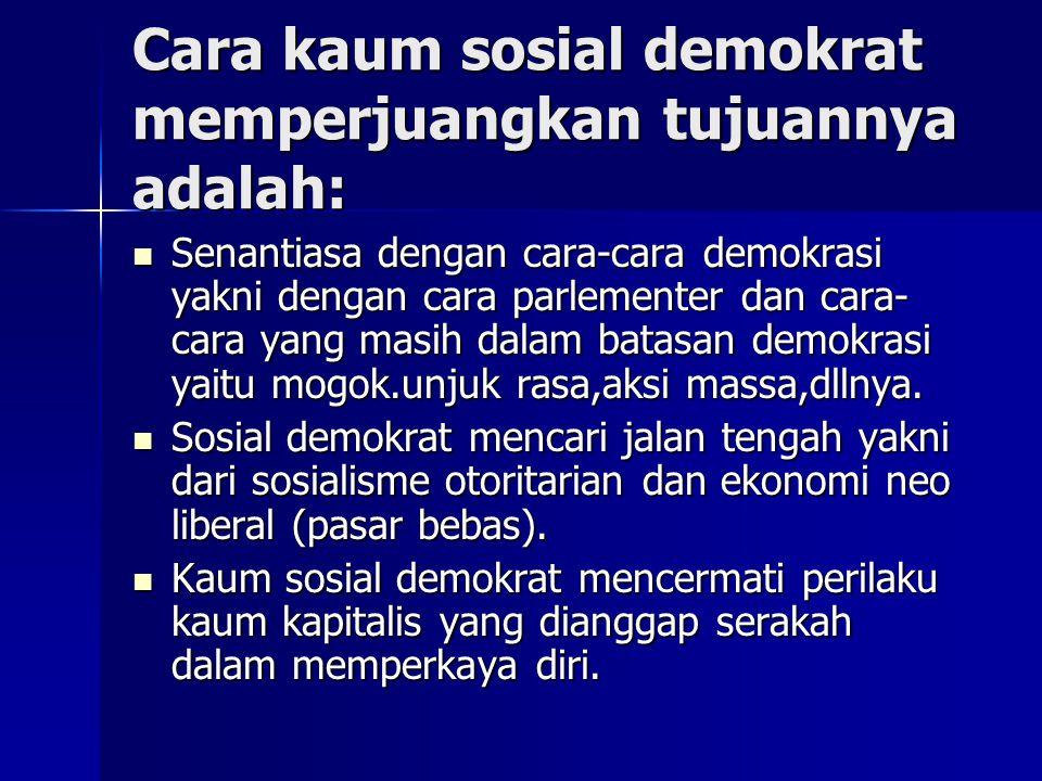 Cara kaum sosial demokrat memperjuangkan tujuannya adalah: Senantiasa dengan cara-cara demokrasi yakni dengan cara parlementer dan cara- cara yang mas