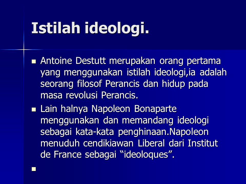 Istilah ideologi. Antoine Destutt merupakan orang pertama yang menggunakan istilah ideologi,ia adalah seorang filosof Perancis dan hidup pada masa rev