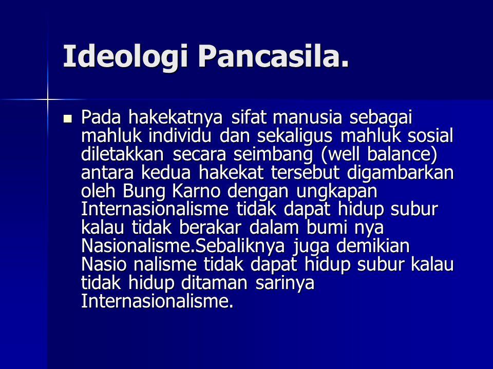 Ideologi Pancasila. Pada hakekatnya sifat manusia sebagai mahluk individu dan sekaligus mahluk sosial diletakkan secara seimbang (well balance) antara