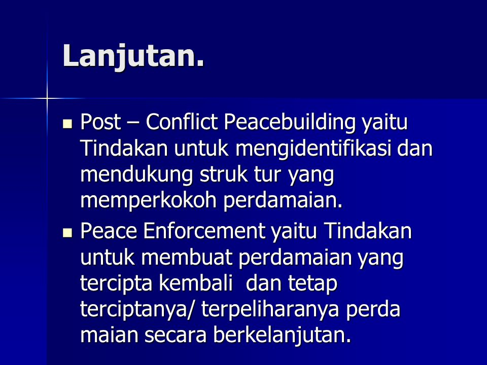 Lanjutan. Post – Conflict Peacebuilding yaitu Tindakan untuk mengidentifikasi dan mendukung struk tur yang memperkokoh perdamaian. Post – Conflict Pea