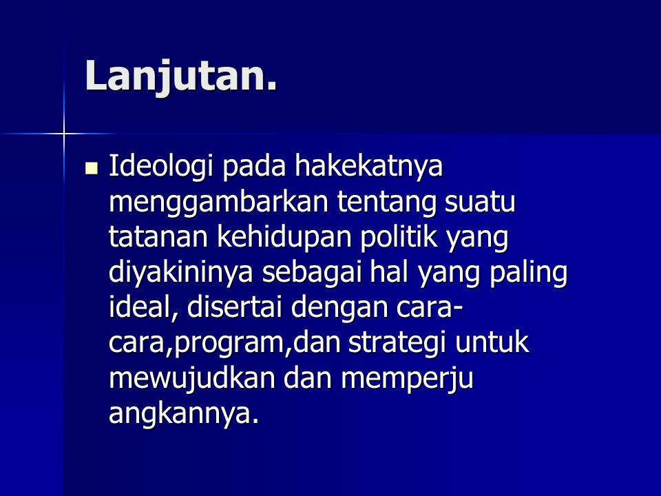 Lanjutan. Ideologi pada hakekatnya menggambarkan tentang suatu tatanan kehidupan politik yang diyakininya sebagai hal yang paling ideal, disertai deng