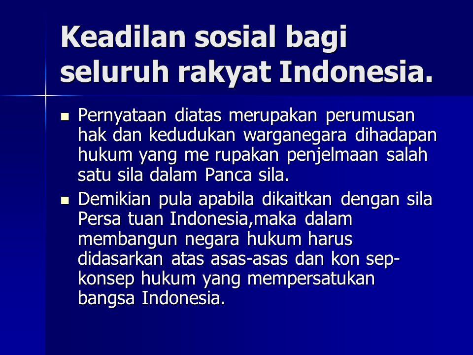 Keadilan sosial bagi seluruh rakyat Indonesia. Pernyataan diatas merupakan perumusan hak dan kedudukan warganegara dihadapan hukum yang me rupakan pen