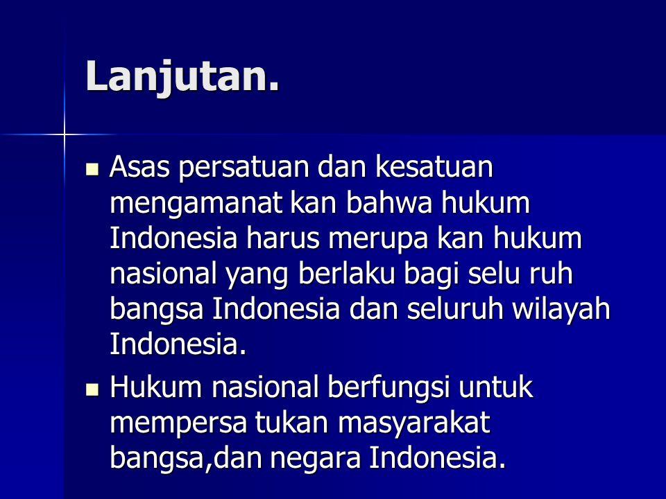 Lanjutan. Asas persatuan dan kesatuan mengamanat kan bahwa hukum Indonesia harus merupa kan hukum nasional yang berlaku bagi selu ruh bangsa Indonesia