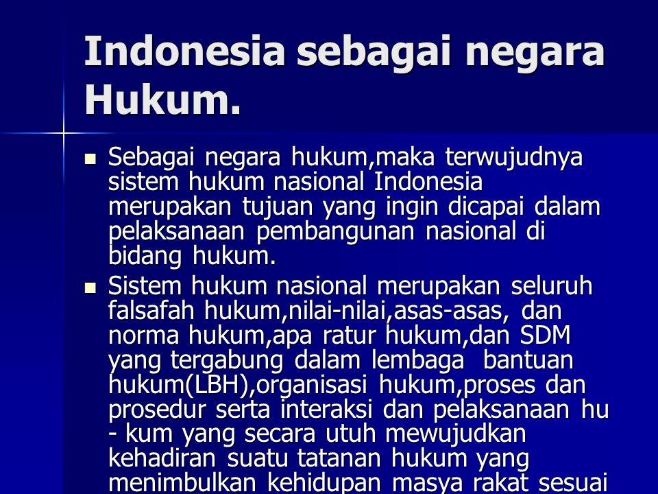 Indonesia sebagai negara Hukum. Sebagai negara hukum,maka terwujudnya sistem hukum nasional Indonesia merupakan tujuan yang ingin dicapai dalam pelaks