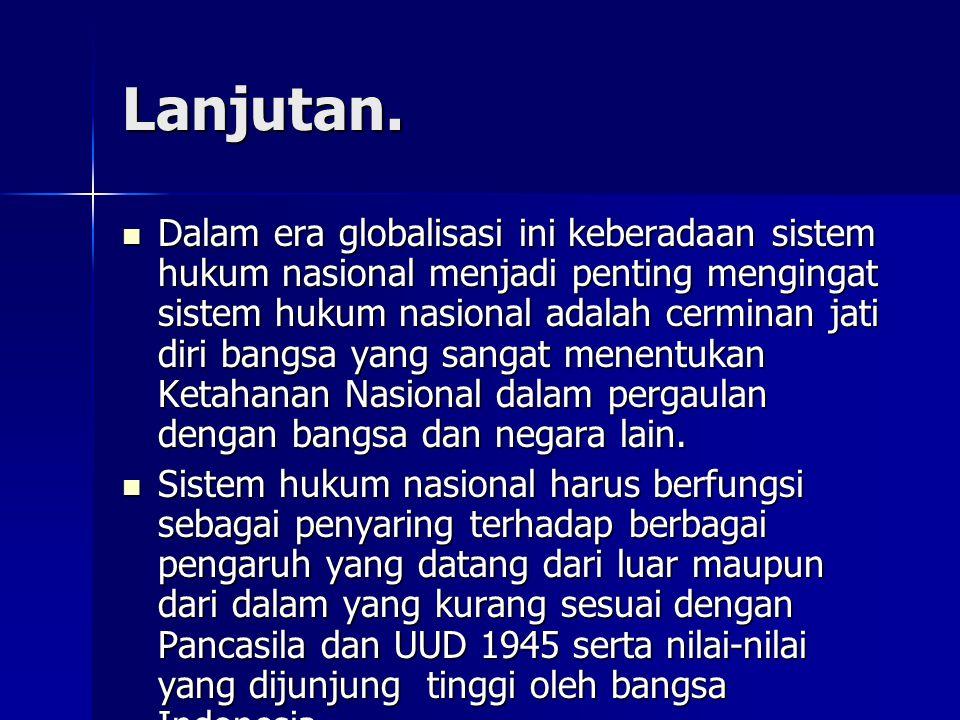 Lanjutan. Dalam era globalisasi ini keberadaan sistem hukum nasional menjadi penting mengingat sistem hukum nasional adalah cerminan jati diri bangsa