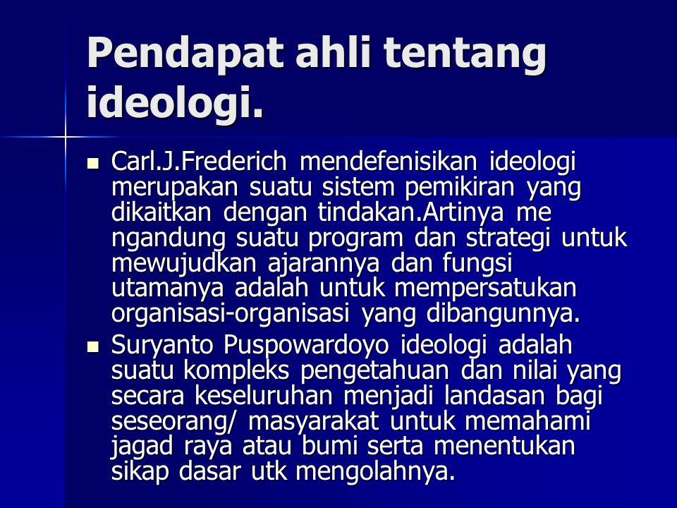 Pendapat ahli tentang ideologi. Carl.J.Frederich mendefenisikan ideologi merupakan suatu sistem pemikiran yang dikaitkan dengan tindakan.Artinya me ng