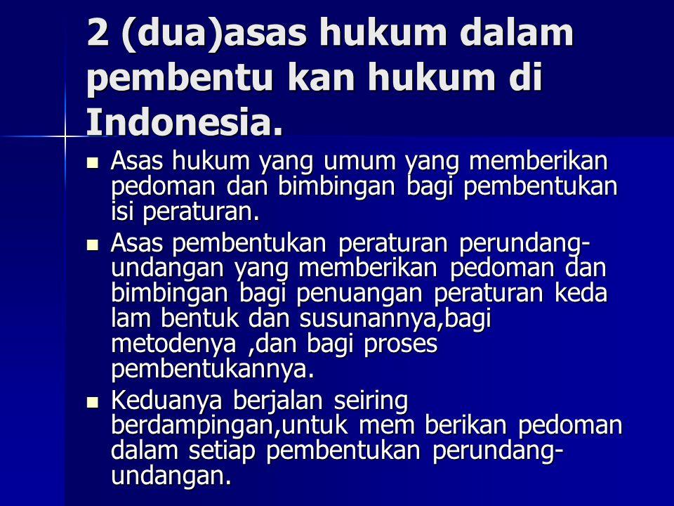 2 (dua)asas hukum dalam pembentu kan hukum di Indonesia. Asas hukum yang umum yang memberikan pedoman dan bimbingan bagi pembentukan isi peraturan. As