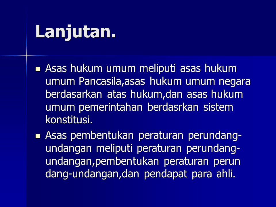 Lanjutan. Asas hukum umum meliputi asas hukum umum Pancasila,asas hukum umum negara berdasarkan atas hukum,dan asas hukum umum pemerintahan berdasrkan