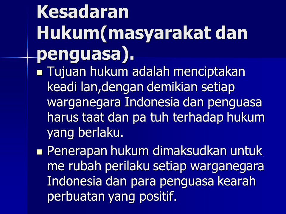 Kesadaran Hukum(masyarakat dan penguasa). Tujuan hukum adalah menciptakan keadi lan,dengan demikian setiap warganegara Indonesia dan penguasa harus ta
