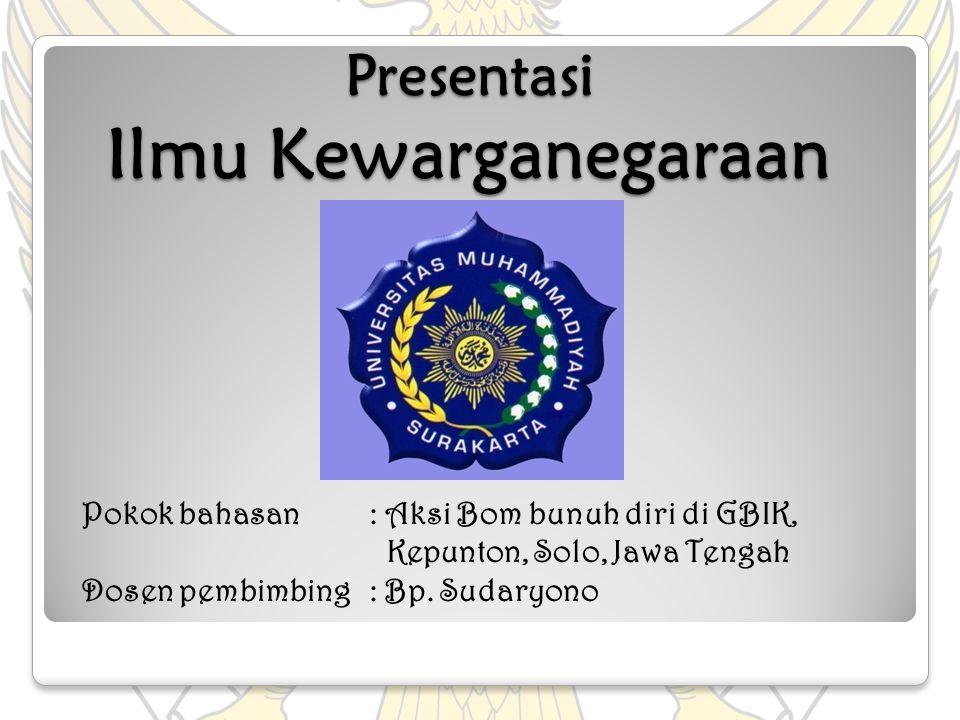Presentasi Ilmu Kewarganegaraan Presentasi Ilmu Kewarganegaraan Pokok bahasan: Aksi Bom bunuh diri di GBIK, Kepunton, Solo, Jawa Tengah Dosen pembimbi