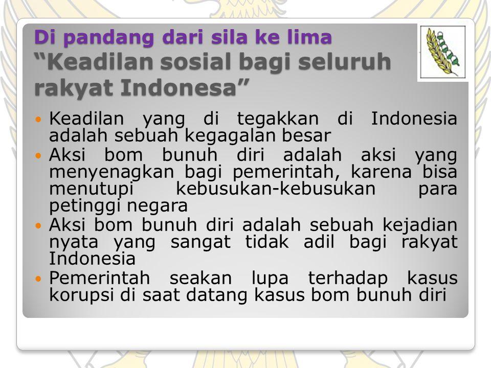 "Di pandang dari sila ke lima ""Keadilan sosial bagi seluruh rakyat Indonesa"" Keadilan yang di tegakkan di Indonesia adalah sebuah kegagalan besar Aksi"