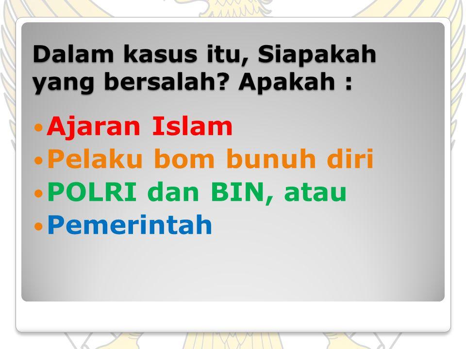 Dalam kasus itu, Siapakah yang bersalah? Apakah : Ajaran Islam Pelaku bom bunuh diri POLRI dan BIN, atau Pemerintah