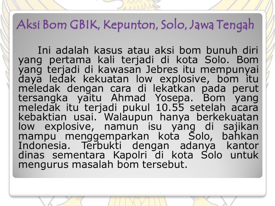 Aksi Bom GBIK, Kepunton, Solo, Jawa Tengah Ini adalah kasus atau aksi bom bunuh diri yang pertama kali terjadi di kota Solo. Bom yang terjadi di kawas
