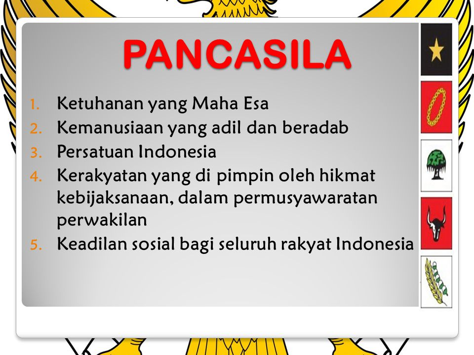 PANCASILA 1. Ketuhanan yang Maha Esa 2. Kemanusiaan yang adil dan beradab 3. Persatuan Indonesia 4. Kerakyatan yang di pimpin oleh hikmat kebijaksanaa