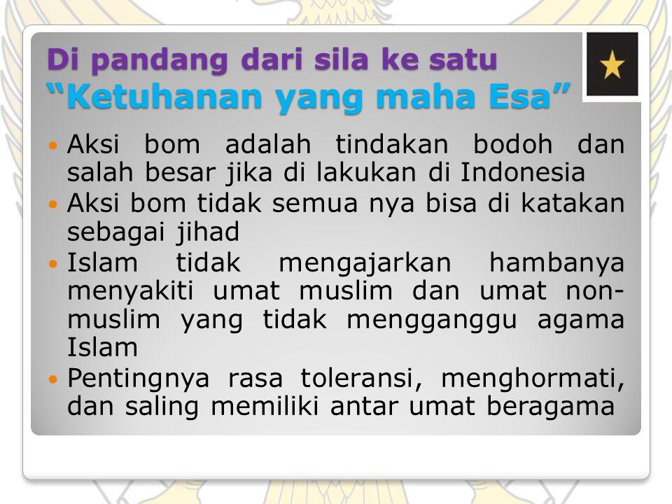 """Di pandang dari sila ke satu """"Ketuhanan yang maha Esa"""" Aksi bom adalah tindakan bodoh dan salah besar jika di lakukan di Indonesia Aksi bom tidak semu"""