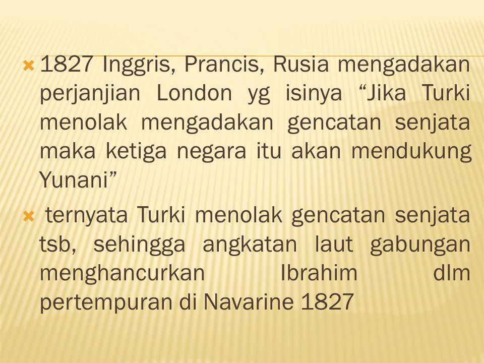 """ 1827 Inggris, Prancis, Rusia mengadakan perjanjian London yg isinya """"Jika Turki menolak mengadakan gencatan senjata maka ketiga negara itu akan mend"""