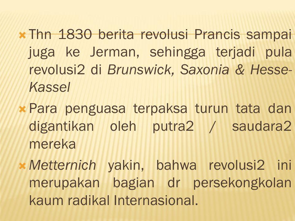  Thn 1830 berita revolusi Prancis sampai juga ke Jerman, sehingga terjadi pula revolusi2 di Brunswick, Saxonia & Hesse- Kassel  Para penguasa terpak