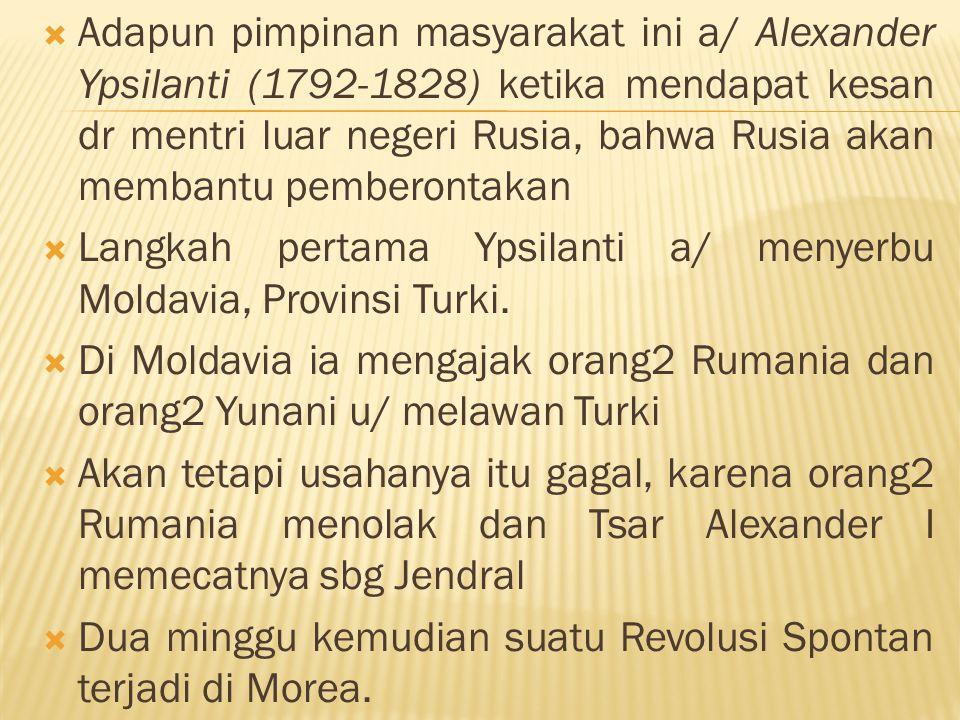  Adapun pimpinan masyarakat ini a/ Alexander Ypsilanti (1792-1828) ketika mendapat kesan dr mentri luar negeri Rusia, bahwa Rusia akan membantu pembe