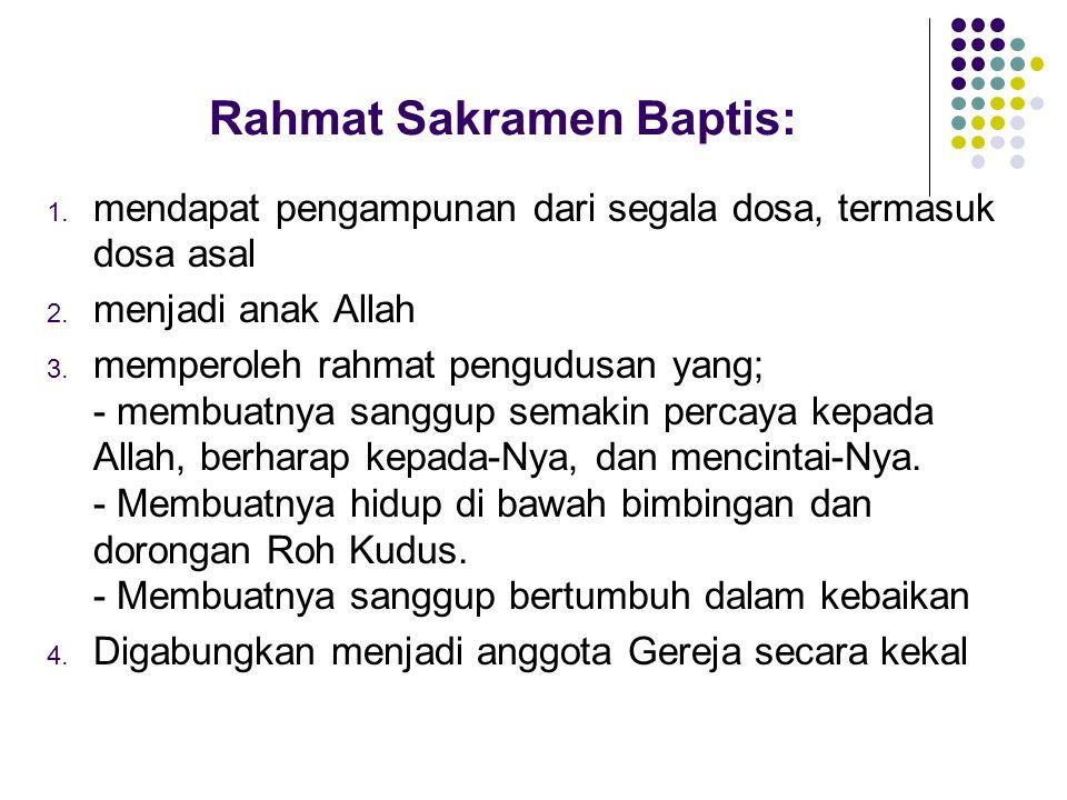 Rahmat Sakramen Baptis: 1. mendapat pengampunan dari segala dosa, termasuk dosa asal 2. menjadi anak Allah 3. memperoleh rahmat pengudusan yang; - mem