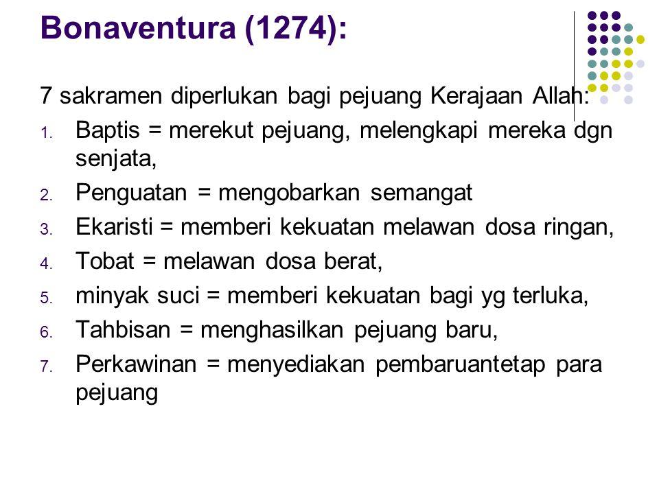 Bonaventura (1274): 7 sakramen diperlukan bagi pejuang Kerajaan Allah: 1. Baptis = merekut pejuang, melengkapi mereka dgn senjata, 2. Penguatan = meng