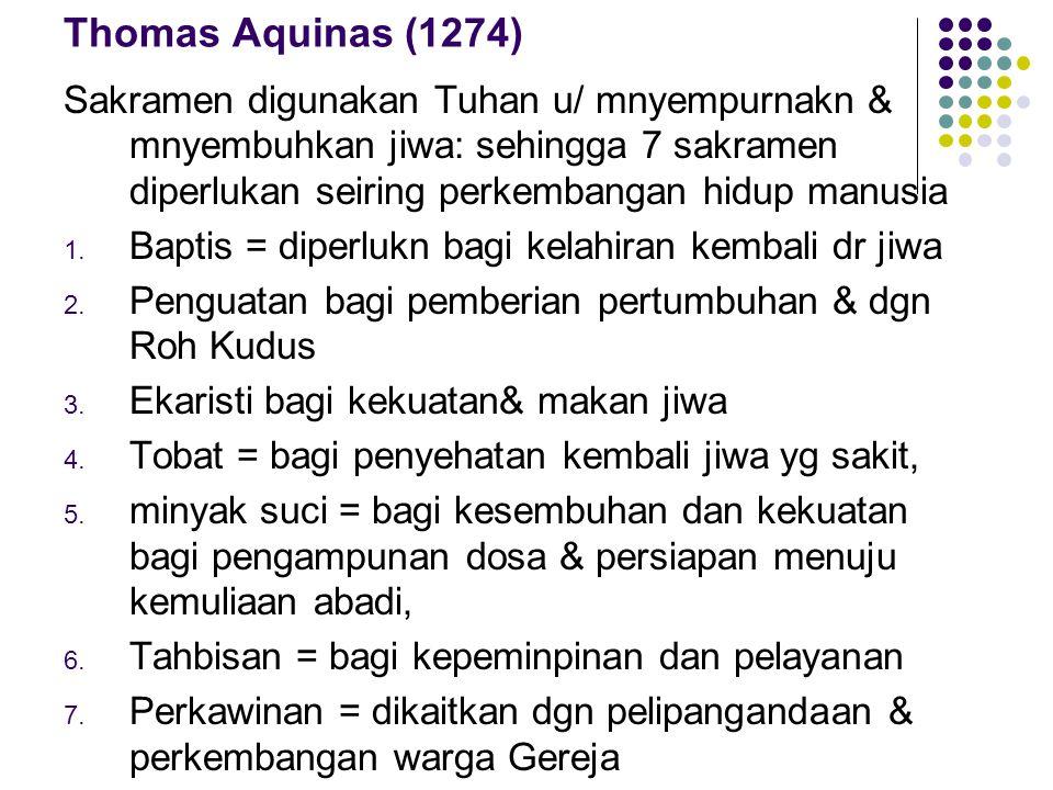 Thomas Aquinas (1274) Sakramen digunakan Tuhan u/ mnyempurnakn & mnyembuhkan jiwa: sehingga 7 sakramen diperlukan seiring perkembangan hidup manusia 1