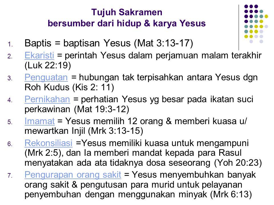 Tujuh Sakramen bersumber dari hidup & karya Yesus 1. Baptis = baptisan Yesus (Mat 3:13-17) 2. Ekaristi = perintah Yesus dalam perjamuan malam terakhir
