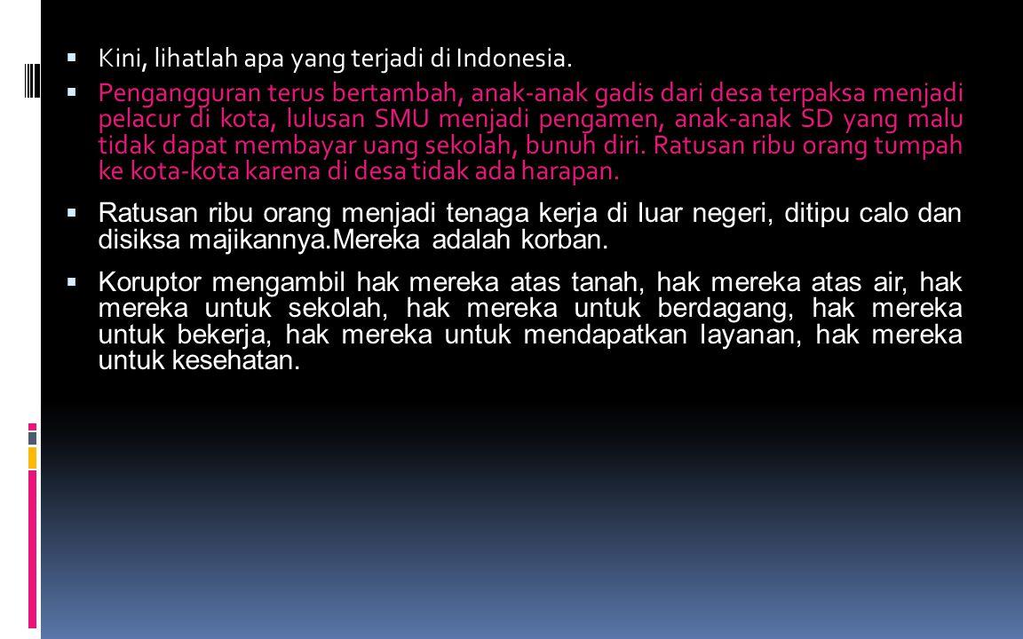  Kini, lihatlah apa yang terjadi di Indonesia.  Pengangguran terus bertambah, anak-anak gadis dari desa terpaksa menjadi pelacur di kota, lulusan SM