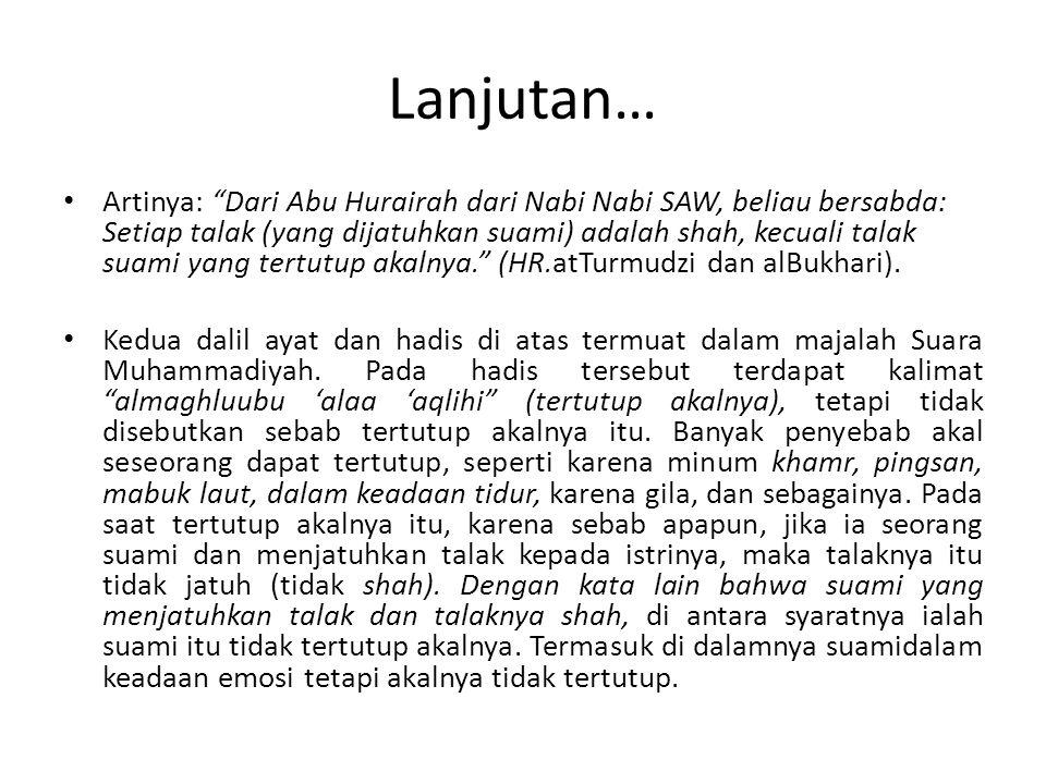 Lanjutan… Artinya: Dari Abu Hurairah dari Nabi Nabi SAW, beliau bersabda: Setiap talak (yang dijatuhkan suami) adalah shah, kecuali talak suami yang tertutup akalnya. (HR.atTurmudzi dan alBukhari).