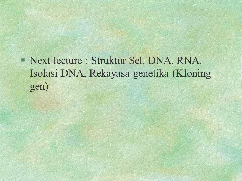 §Next lecture : Struktur Sel, DNA, RNA, Isolasi DNA, Rekayasa genetika (Kloning gen)
