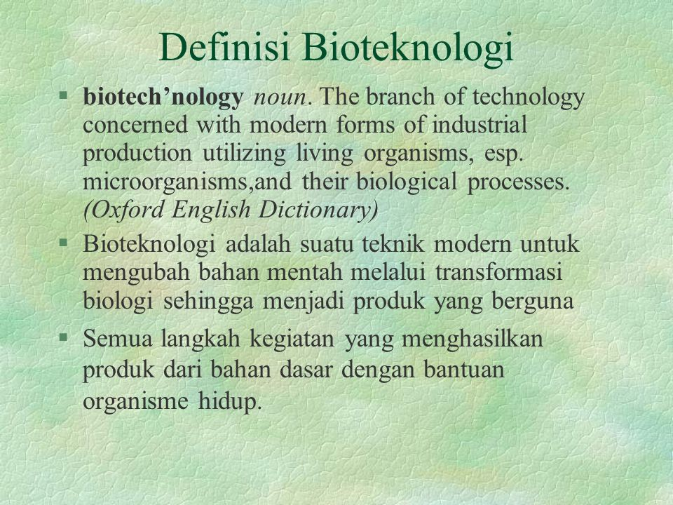 Definisi Bioteknologi §biotech'nology noun. The branch of technology concerned with modern forms of industrial production utilizing living organisms,